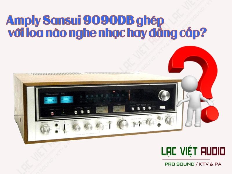 Amply Sansui 9090DB ghép với loa nào nghe nhạc hay đẳng cấp?